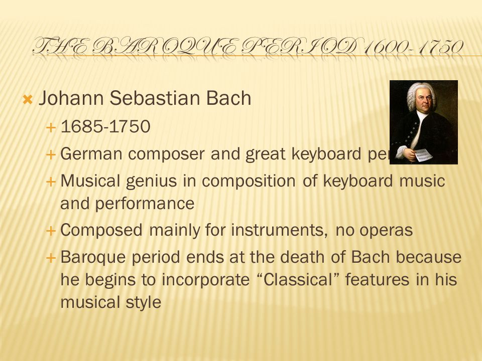  Johann Sebastian Bach  1685-1750  German composer and great keyboard performer  Musical genius in composition of keyboard music and performance  Composed mainly for instruments, no operas  Baroque period ends at the death of Bach because he begins to incorporate Classical features in his musical style