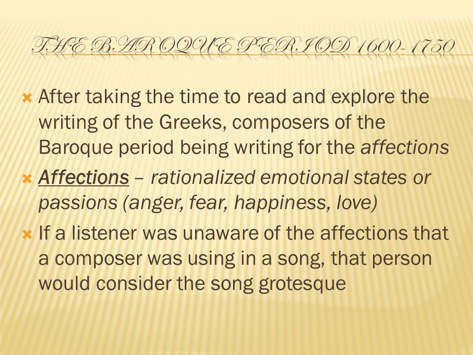  After taking the time to read and explore the writing of the Greeks, composers of the Baroque period being writing for the affections  Affections – rationalized emotional states or passions (anger, fear, happiness, love)  If a listener was unaware of the affections that a composer was using in a song, that person would consider the song grotesque