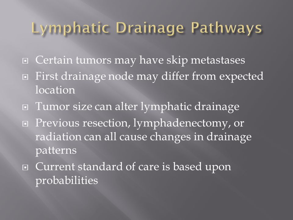  Certain tumors may have skip metastases  First drainage node may differ from expected location  Tumor size can alter lymphatic drainage  Previous resection, lymphadenectomy, or radiation can all cause changes in drainage patterns  Current standard of care is based upon probabilities