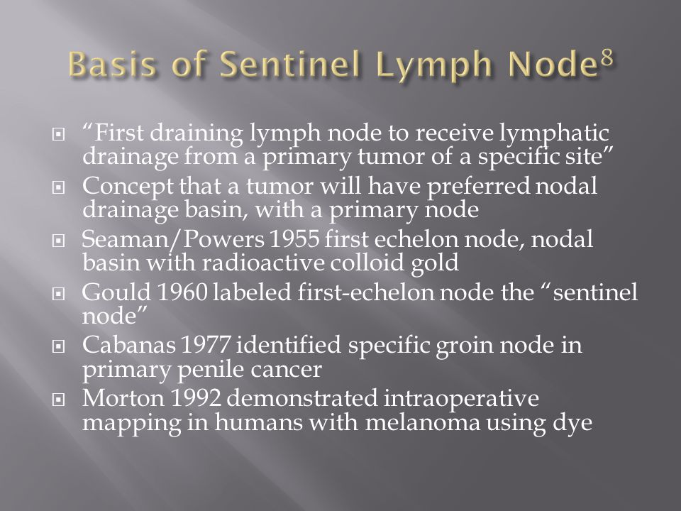  First draining lymph node to receive lymphatic drainage from a primary tumor of a specific site  Concept that a tumor will have preferred nodal drainage basin, with a primary node  Seaman/Powers 1955 first echelon node, nodal basin with radioactive colloid gold  Gould 1960 labeled first-echelon node the sentinel node  Cabanas 1977 identified specific groin node in primary penile cancer  Morton 1992 demonstrated intraoperative mapping in humans with melanoma using dye