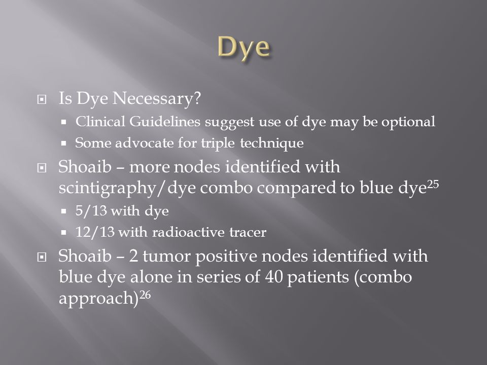  Is Dye Necessary?  Clinical Guidelines suggest use of dye may be optional  Some advocate for triple technique  Shoaib – more nodes identified wit