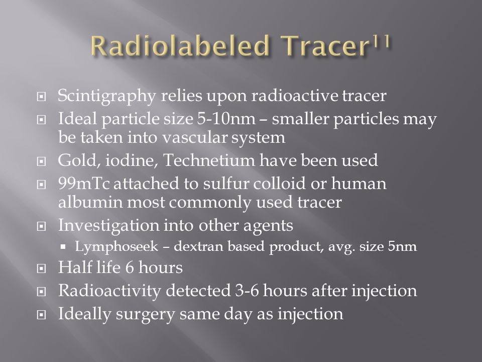  Scintigraphy relies upon radioactive tracer  Ideal particle size 5-10nm – smaller particles may be taken into vascular system  Gold, iodine, Technetium have been used  99mTc attached to sulfur colloid or human albumin most commonly used tracer  Investigation into other agents  Lymphoseek – dextran based product, avg.