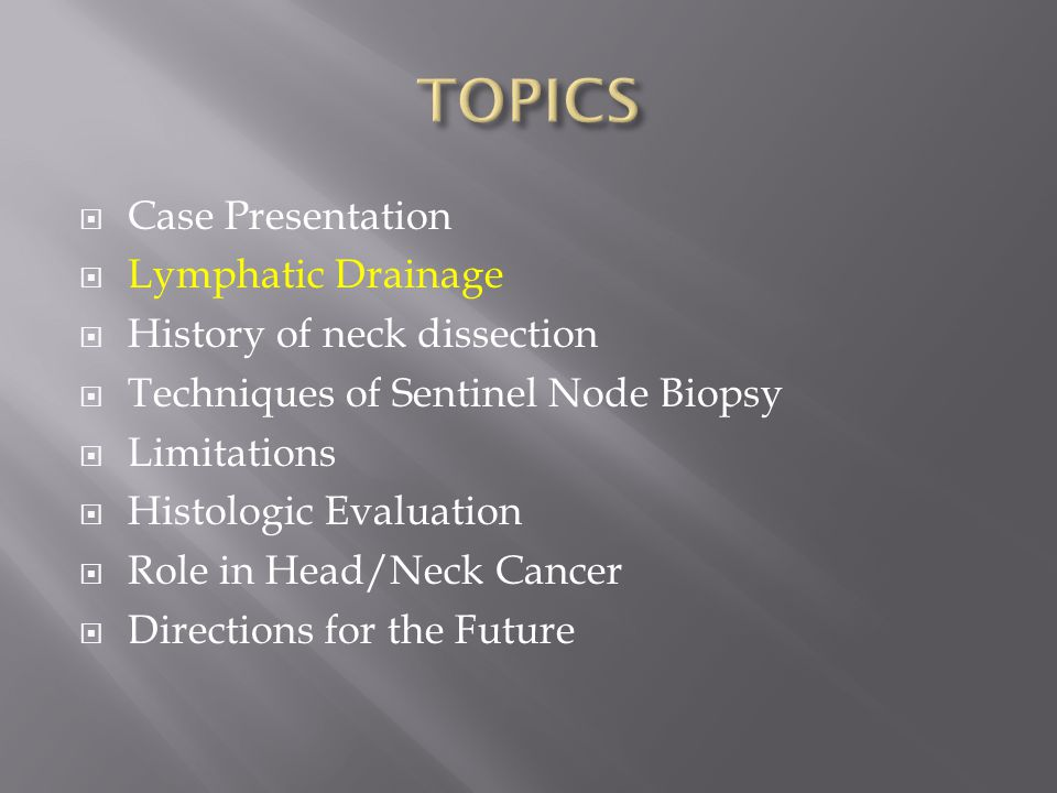  Case Presentation  Lymphatic Drainage  History of neck dissection  Techniques of Sentinel Node Biopsy  Limitations  Histologic Evaluation  Role in Head/Neck Cancer  Directions for the Future