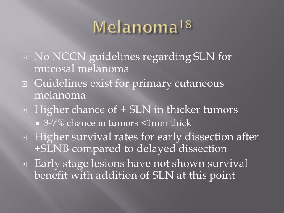  No NCCN guidelines regarding SLN for mucosal melanoma  Guidelines exist for primary cutaneous melanoma  Higher chance of + SLN in thicker tumors  3-7% chance in tumors <1mm thick  Higher survival rates for early dissection after +SLNB compared to delayed dissection  Early stage lesions have not shown survival benefit with addition of SLN at this point