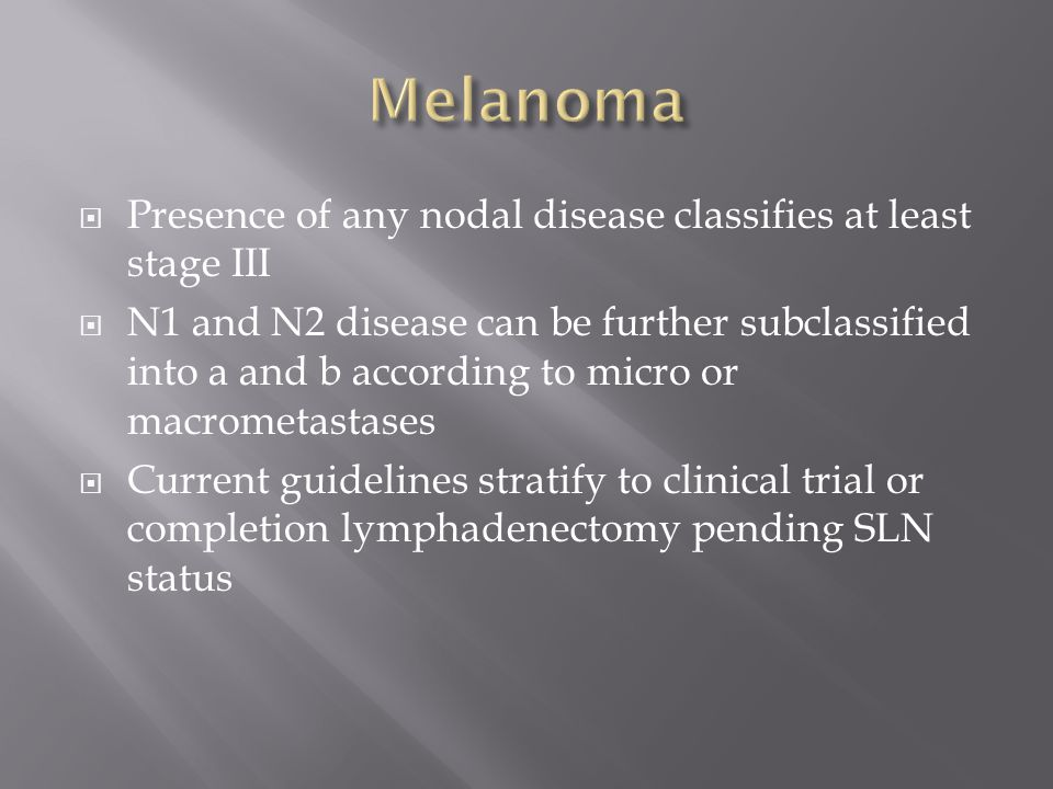  Presence of any nodal disease classifies at least stage III  N1 and N2 disease can be further subclassified into a and b according to micro or macrometastases  Current guidelines stratify to clinical trial or completion lymphadenectomy pending SLN status