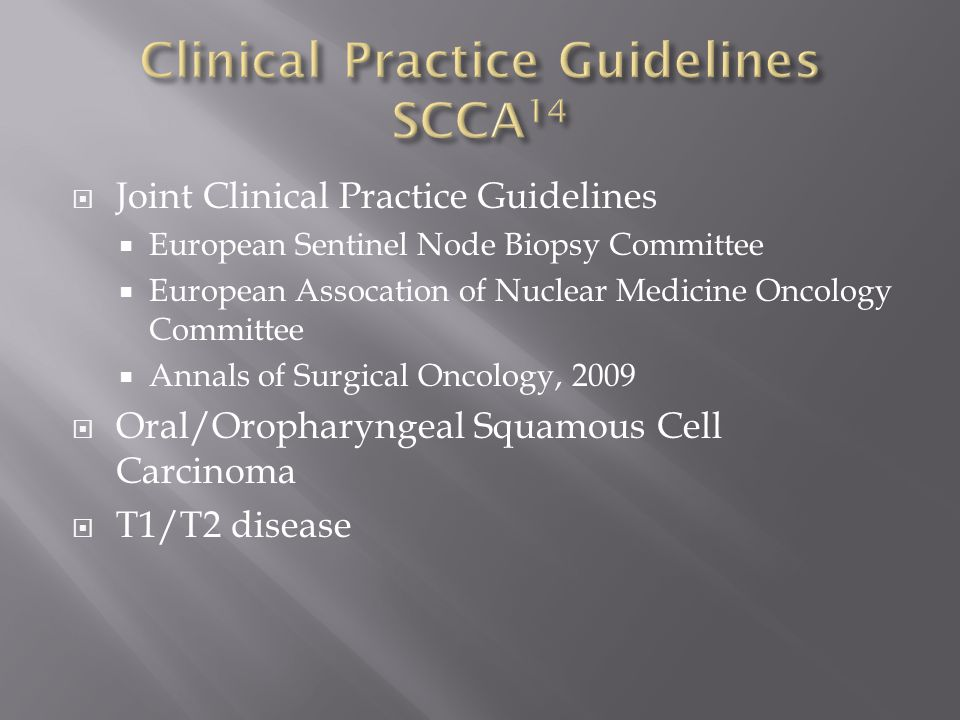  Joint Clinical Practice Guidelines  European Sentinel Node Biopsy Committee  European Assocation of Nuclear Medicine Oncology Committee  Annals of Surgical Oncology, 2009  Oral/Oropharyngeal Squamous Cell Carcinoma  T1/T2 disease