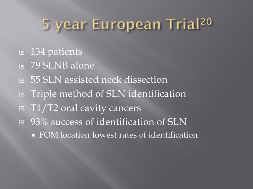  134 patients  79 SLNB alone  55 SLN assisted neck dissection  Triple method of SLN identification  T1/T2 oral cavity cancers  93% success of identification of SLN  FOM location lowest rates of identification