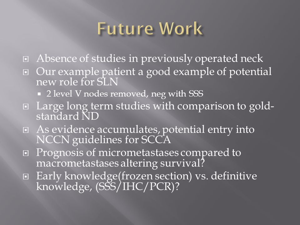  Absence of studies in previously operated neck  Our example patient a good example of potential new role for SLN  2 level V nodes removed, neg wit