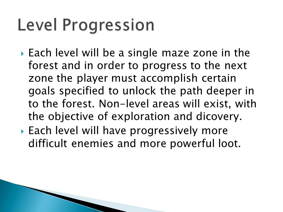  Each level will be a single maze zone in the forest and in order to progress to the next zone the player must accomplish certain goals specified to