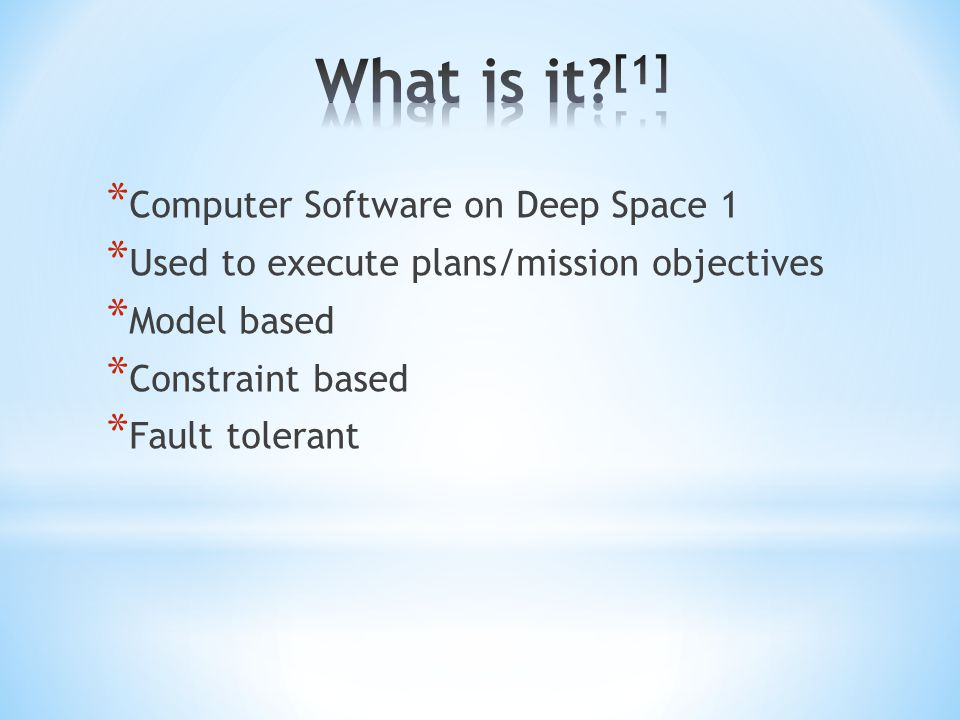 * Computer Software on Deep Space 1 * Used to execute plans/mission objectives * Model based * Constraint based * Fault tolerant
