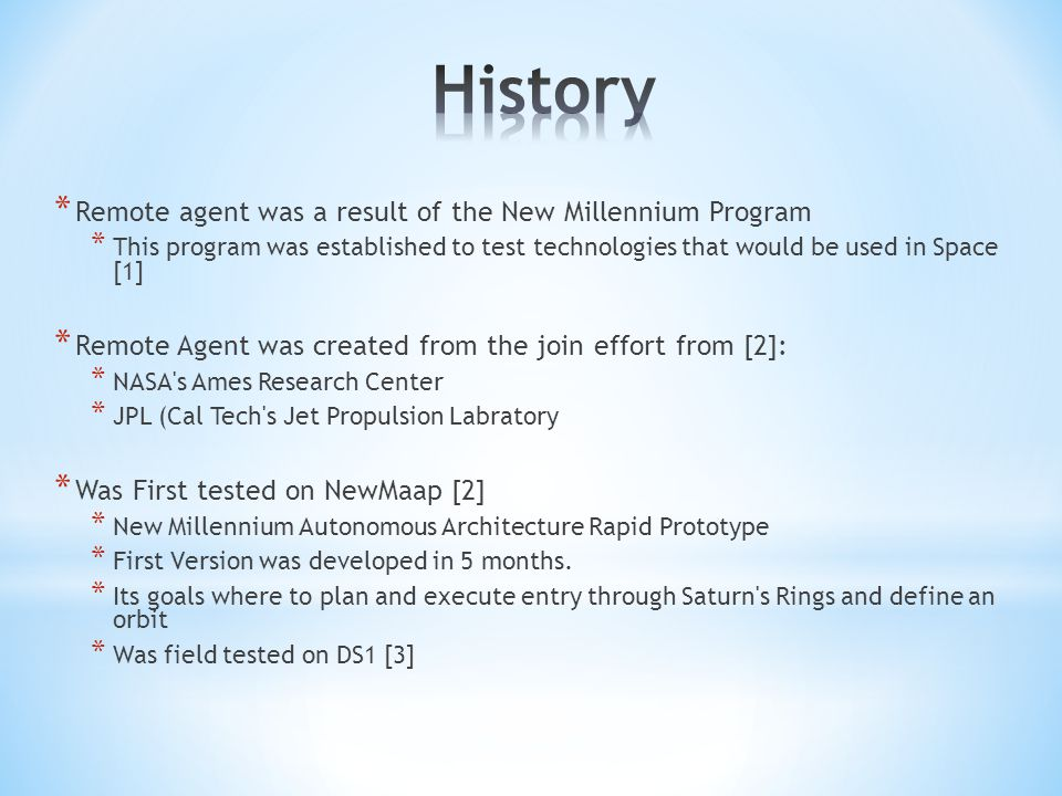 * Remote agent was a result of the New Millennium Program * This program was established to test technologies that would be used in Space [1] * Remote Agent was created from the join effort from [2]: * NASA s Ames Research Center * JPL (Cal Tech s Jet Propulsion Labratory * Was First tested on NewMaap [2] * New Millennium Autonomous Architecture Rapid Prototype * First Version was developed in 5 months.