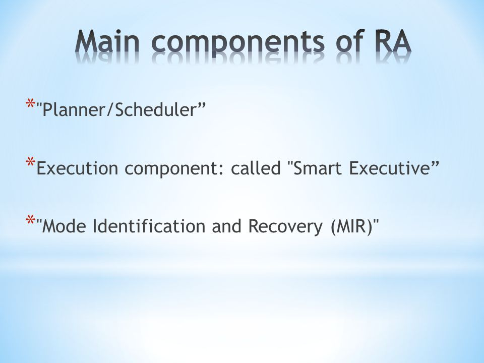 * Planner/Scheduler * Execution component: called Smart Executive * Mode Identification and Recovery (MIR)