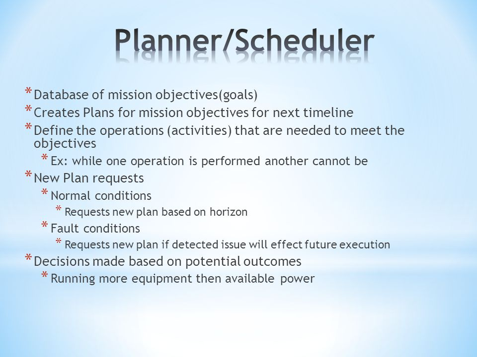 * Database of mission objectives(goals) * Creates Plans for mission objectives for next timeline * Define the operations (activities) that are needed to meet the objectives * Ex: while one operation is performed another cannot be * New Plan requests * Normal conditions * Requests new plan based on horizon * Fault conditions * Requests new plan if detected issue will effect future execution * Decisions made based on potential outcomes * Running more equipment then available power