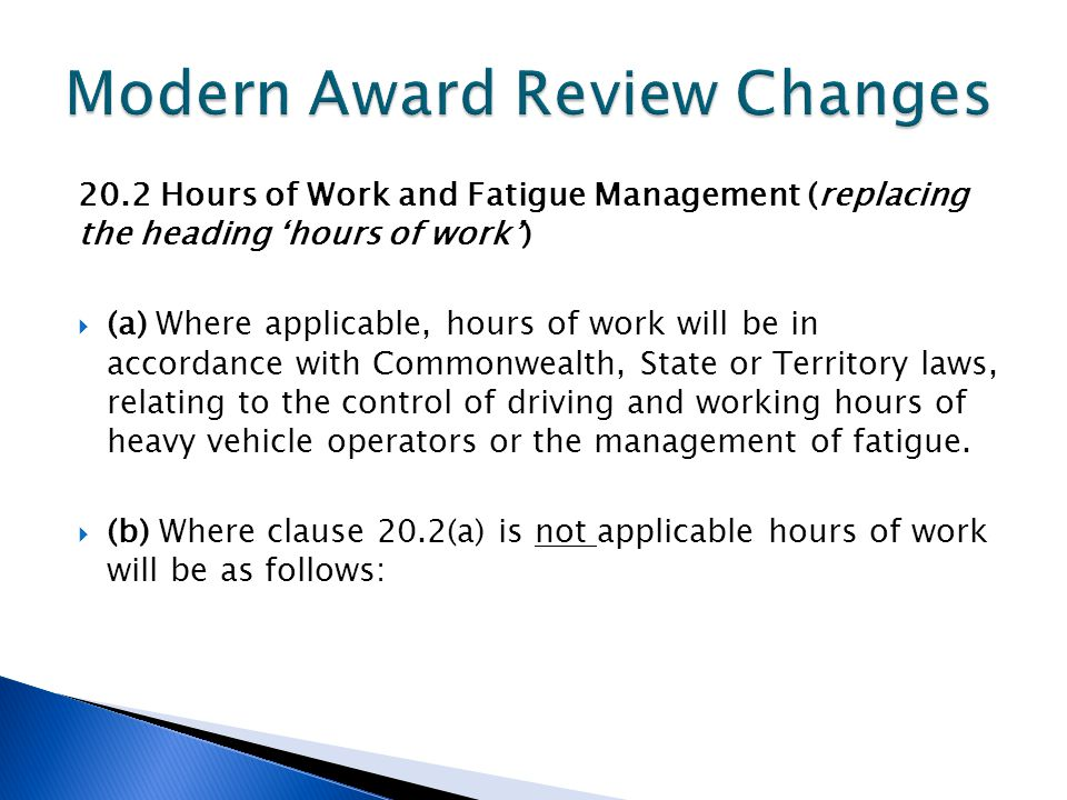 20.2 Hours of Work and Fatigue Management (replacing the heading 'hours of work')  (a) Where applicable, hours of work will be in accordance with Commonwealth, State or Territory laws, relating to the control of driving and working hours of heavy vehicle operators or the management of fatigue.