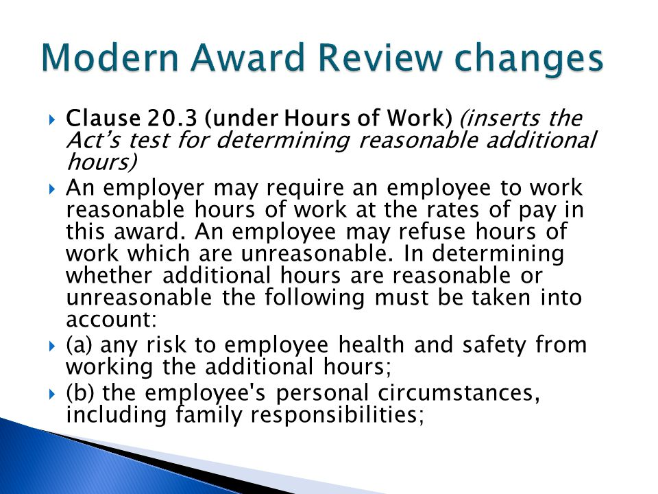  Clause 20.3 (under Hours of Work) (inserts the Act's test for determining reasonable additional hours)  An employer may require an employee to work reasonable hours of work at the rates of pay in this award.