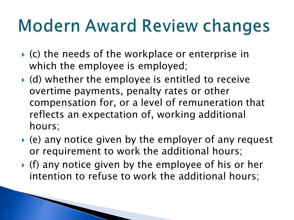  (c) the needs of the workplace or enterprise in which the employee is employed;  (d) whether the employee is entitled to receive overtime payments, penalty rates or other compensation for, or a level of remuneration that reflects an expectation of, working additional hours;  (e) any notice given by the employer of any request or requirement to work the additional hours;  (f) any notice given by the employee of his or her intention to refuse to work the additional hours;