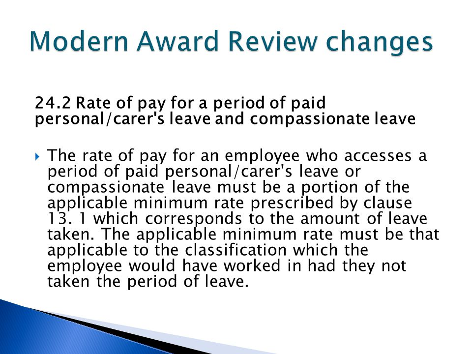 24.2 Rate of pay for a period of paid personal/carer s leave and compassionate leave  The rate of pay for an employee who accesses a period of paid personal/carer s leave or compassionate leave must be a portion of the applicable minimum rate prescribed by clause 13.