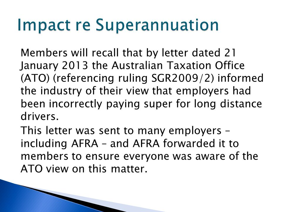 Members will recall that by letter dated 21 January 2013 the Australian Taxation Office (ATO) (referencing ruling SGR2009/2) informed the industry of their view that employers had been incorrectly paying super for long distance drivers.