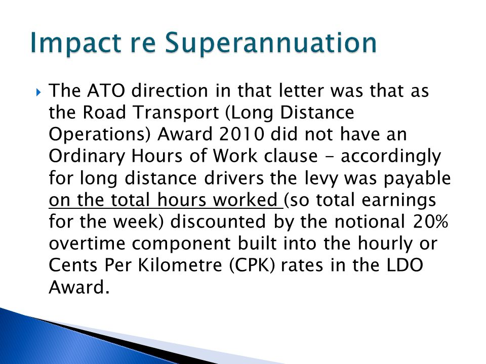  The ATO direction in that letter was that as the Road Transport (Long Distance Operations) Award 2010 did not have an Ordinary Hours of Work clause - accordingly for long distance drivers the levy was payable on the total hours worked (so total earnings for the week) discounted by the notional 20% overtime component built into the hourly or Cents Per Kilometre (CPK) rates in the LDO Award.