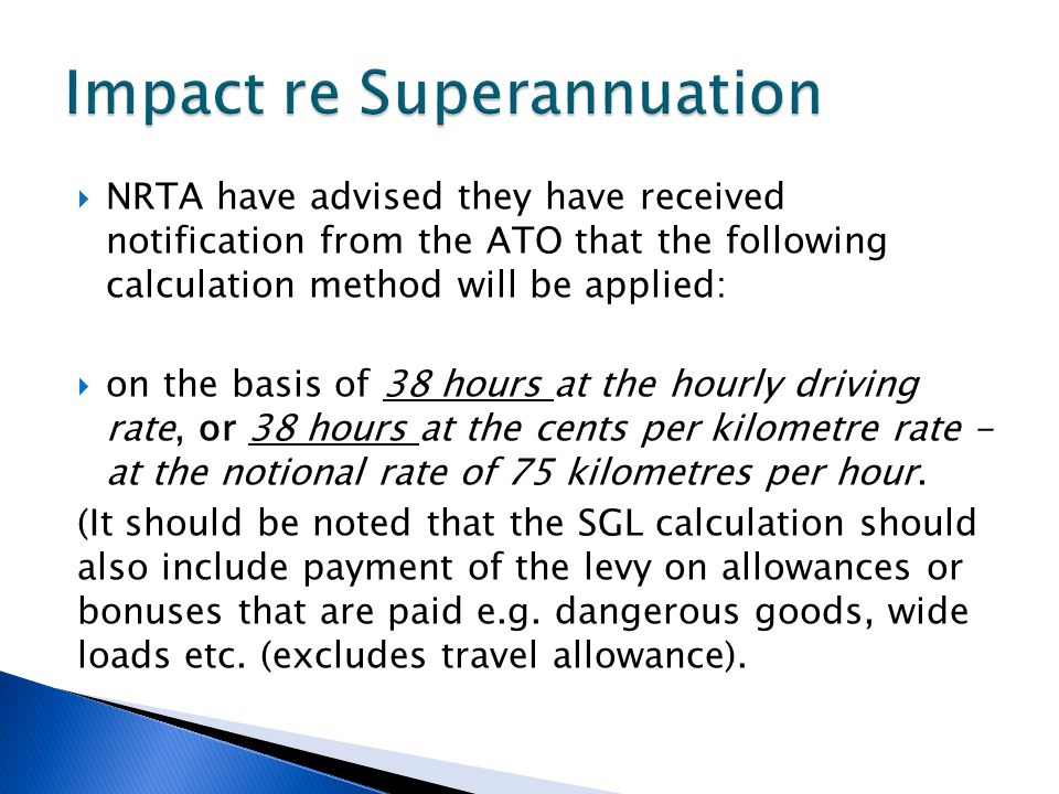  NRTA have advised they have received notification from the ATO that the following calculation method will be applied:  on the basis of 38 hours at the hourly driving rate, or 38 hours at the cents per kilometre rate - at the notional rate of 75 kilometres per hour.