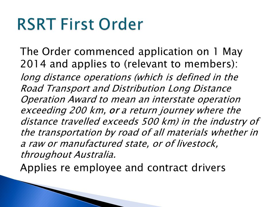 The Order commenced application on 1 May 2014 and applies to (relevant to members): long distance operations (which is defined in the Road Transport and Distribution Long Distance Operation Award to mean an interstate operation exceeding 200 km, or a return journey where the distance travelled exceeds 500 km) in the industry of the transportation by road of all materials whether in a raw or manufactured state, or of livestock, throughout Australia.