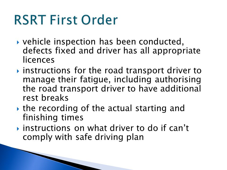  vehicle inspection has been conducted, defects fixed and driver has all appropriate licences  instructions for the road transport driver to manage their fatigue, including authorising the road transport driver to have additional rest breaks  the recording of the actual starting and finishing times  instructions on what driver to do if can't comply with safe driving plan