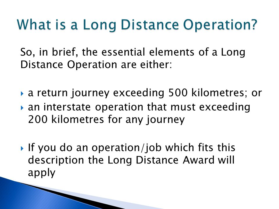 So, in brief, the essential elements of a Long Distance Operation are either:  a return journey exceeding 500 kilometres; or  an interstate operation that must exceeding 200 kilometres for any journey  If you do an operation/job which fits this description the Long Distance Award will apply