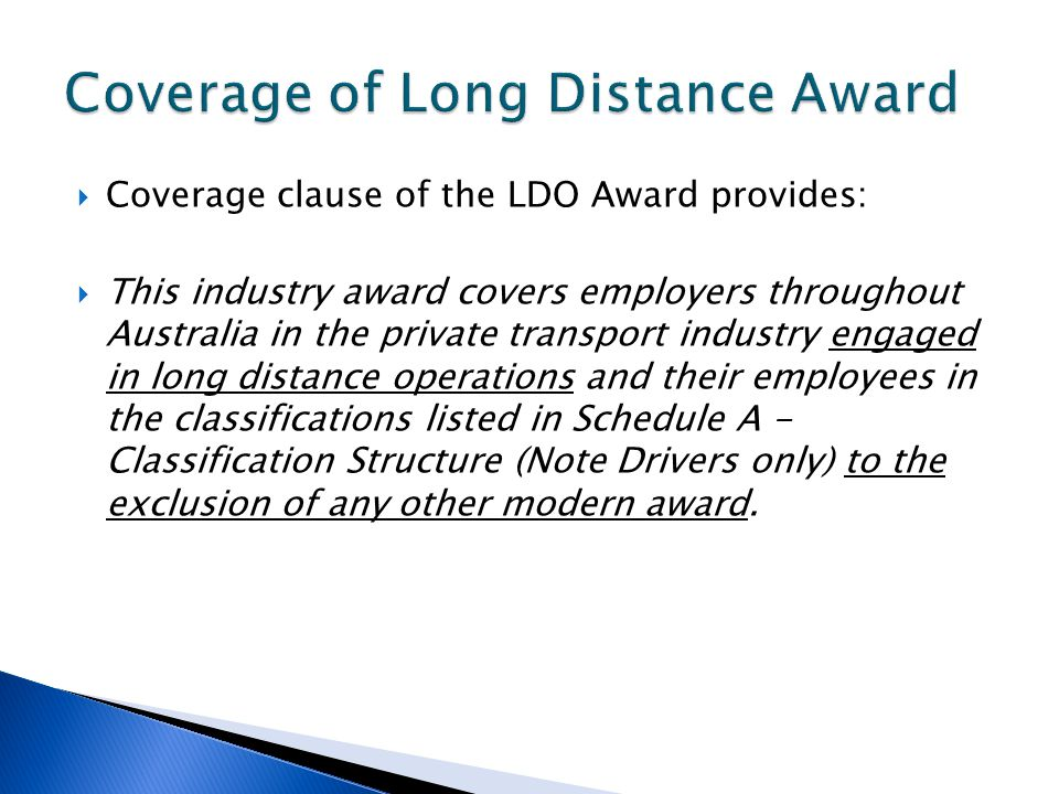  Coverage clause of the LDO Award provides:  This industry award covers employers throughout Australia in the private transport industry engaged in long distance operations and their employees in the classifications listed in Schedule A - Classification Structure (Note Drivers only) to the exclusion of any other modern award.