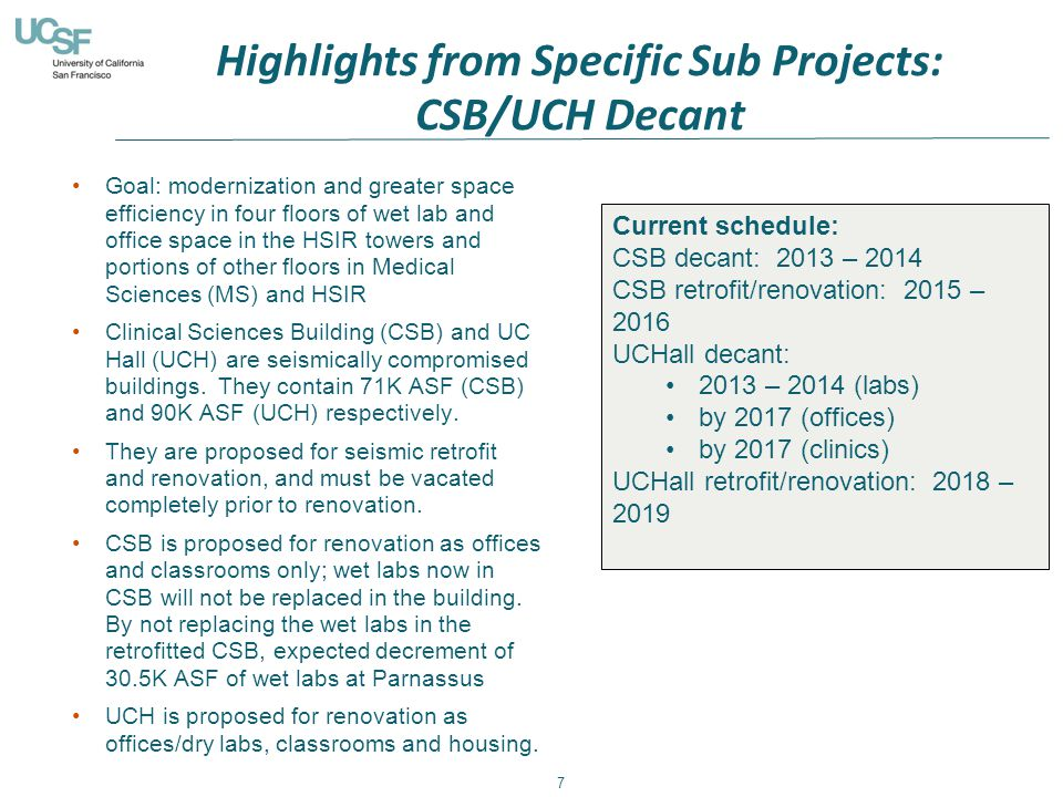 Highlights from Specific Sub Projects: CSB/UCH Decant 7 Goal: modernization and greater space efficiency in four floors of wet lab and office space in the HSIR towers and portions of other floors in Medical Sciences (MS) and HSIR Clinical Sciences Building (CSB) and UC Hall (UCH) are seismically compromised buildings.
