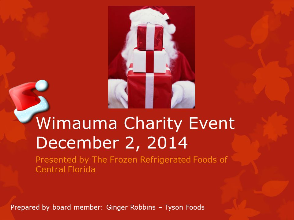 Wimauma Charity Event December 2, 2014 Presented by The Frozen Refrigerated Foods of Central Florida Prepared by board member: Ginger Robbins – Tyson Foods