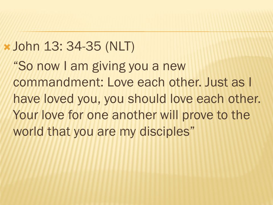 """ John 13: 34-35 (NLT) """"So now I am giving you a new commandment: Love each other. Just as I have loved you, you should love each other. Your love for"""