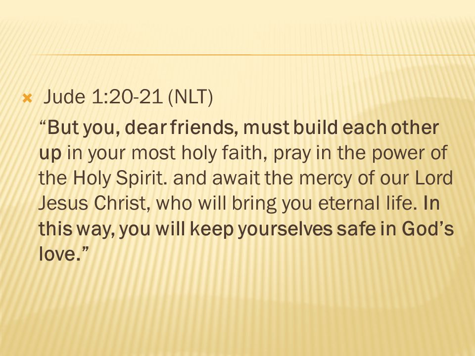 """ Jude 1:20-21 (NLT) """"But you, dear friends, must build each other up in your most holy faith, pray in the power of the Holy Spirit. and await the mer"""