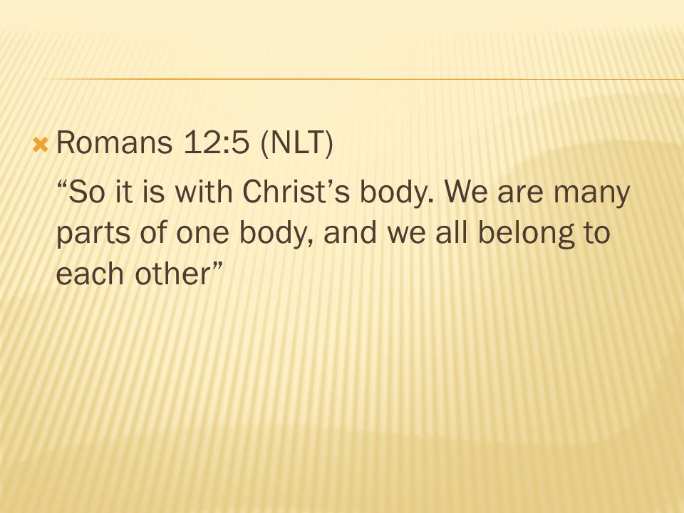 """ Romans 12:5 (NLT) """"So it is with Christ's body. We are many parts of one body, and we all belong to each other"""""""