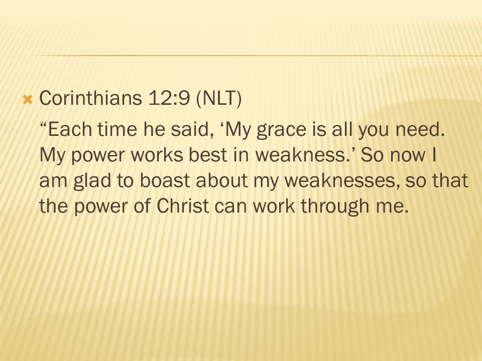 """ Corinthians 12:9 (NLT) """"Each time he said, 'My grace is all you need. My power works best in weakness.' So now I am glad to boast about my weaknesse"""