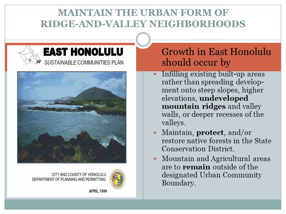 Growth in East Honolulu should occur by Infilling existing built-up areas rather than spreading develop- ment onto steep slopes, higher elevations, undeveloped mountain ridges and valley walls, or deeper recesses of the valleys.