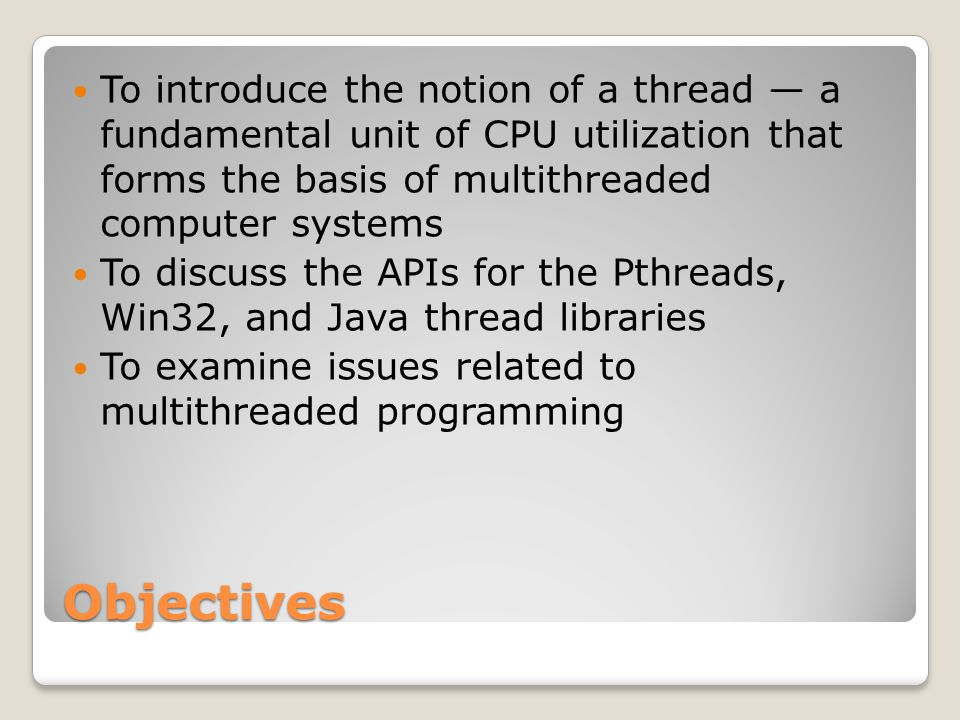 Objectives To introduce the notion of a thread — a fundamental unit of CPU utilization that forms the basis of multithreaded computer systems To discuss the APIs for the Pthreads, Win32, and Java thread libraries To examine issues related to multithreaded programming