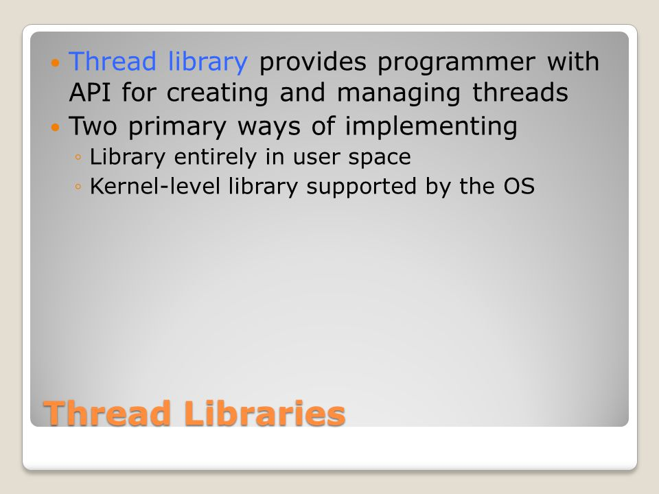 Thread Libraries Thread library provides programmer with API for creating and managing threads Two primary ways of implementing ◦Library entirely in user space ◦Kernel-level library supported by the OS