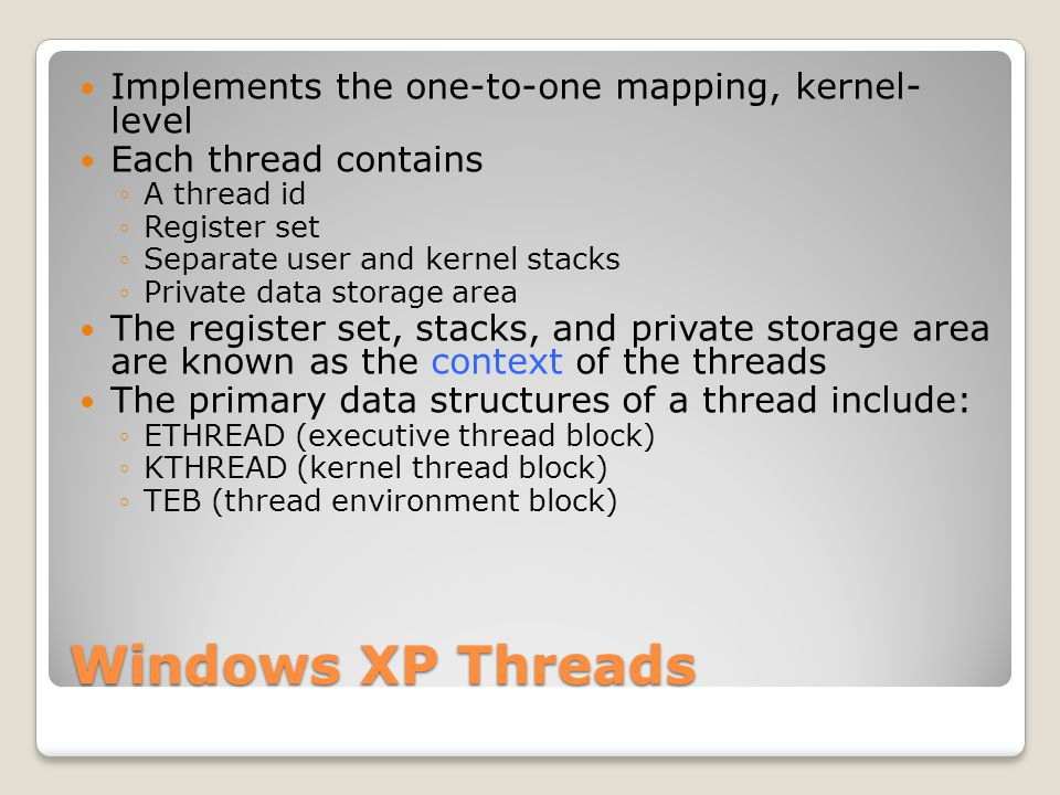 Windows XP Threads Implements the one-to-one mapping, kernel- level Each thread contains ◦A thread id ◦Register set ◦Separate user and kernel stacks ◦Private data storage area The register set, stacks, and private storage area are known as the context of the threads The primary data structures of a thread include: ◦ETHREAD (executive thread block) ◦KTHREAD (kernel thread block) ◦TEB (thread environment block)