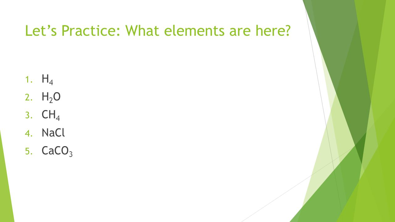 Let's Practice: What elements are here 1. H 4 2. H 2 O 3. CH 4 4. NaCl 5. CaCO 3