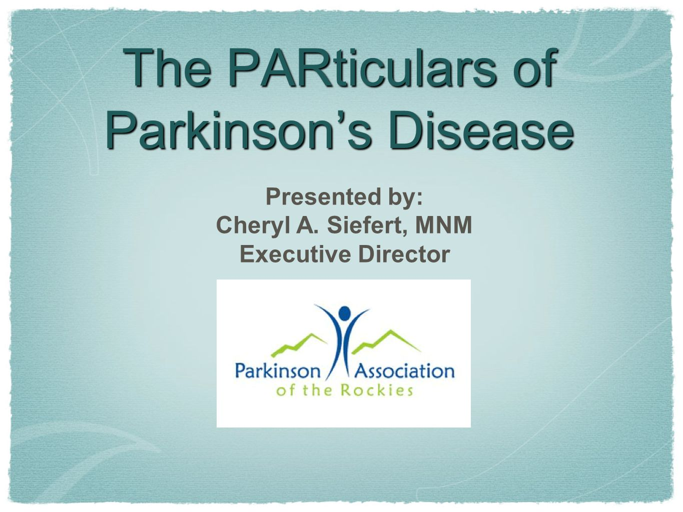 The PARticulars of Parkinson's Disease Presented by: Cheryl A. Siefert, MNM Executive Director