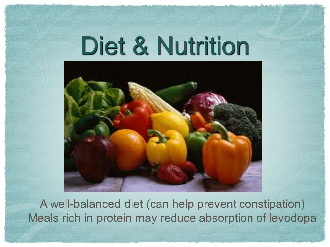 Diet & Nutrition A well-balanced diet (can help prevent constipation) Meals rich in protein may reduce absorption of levodopa