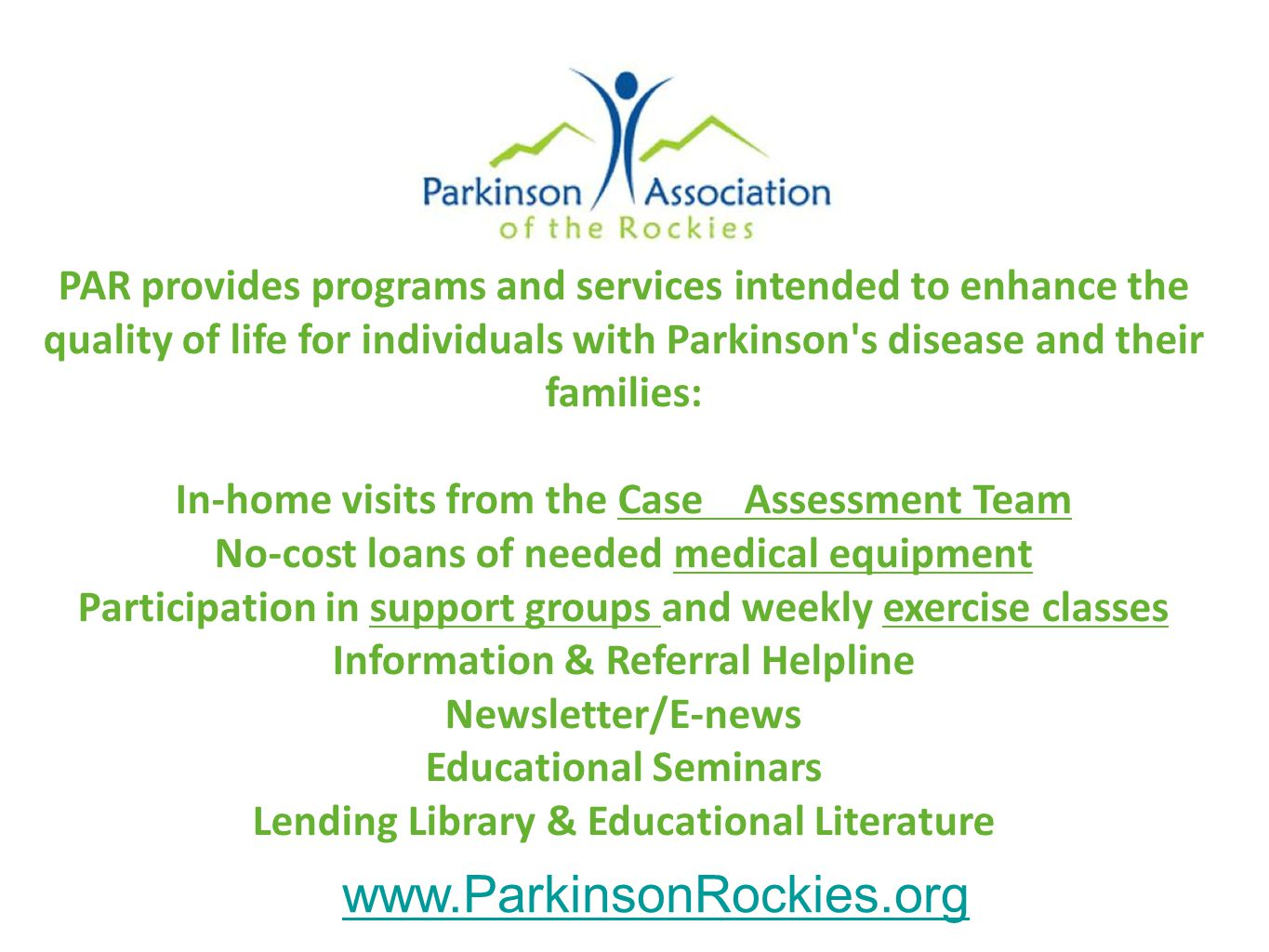 PAR provides programs and services intended to enhance the quality of life for individuals with Parkinson s disease and their families: In-home visits from the Case Assessment Team No-cost loans of needed medical equipment Participation in support groups and weekly exercise classes Information & Referral Helpline Newsletter/E-news Educational Seminars Lending Library & Educational Literature www.ParkinsonRockies.org