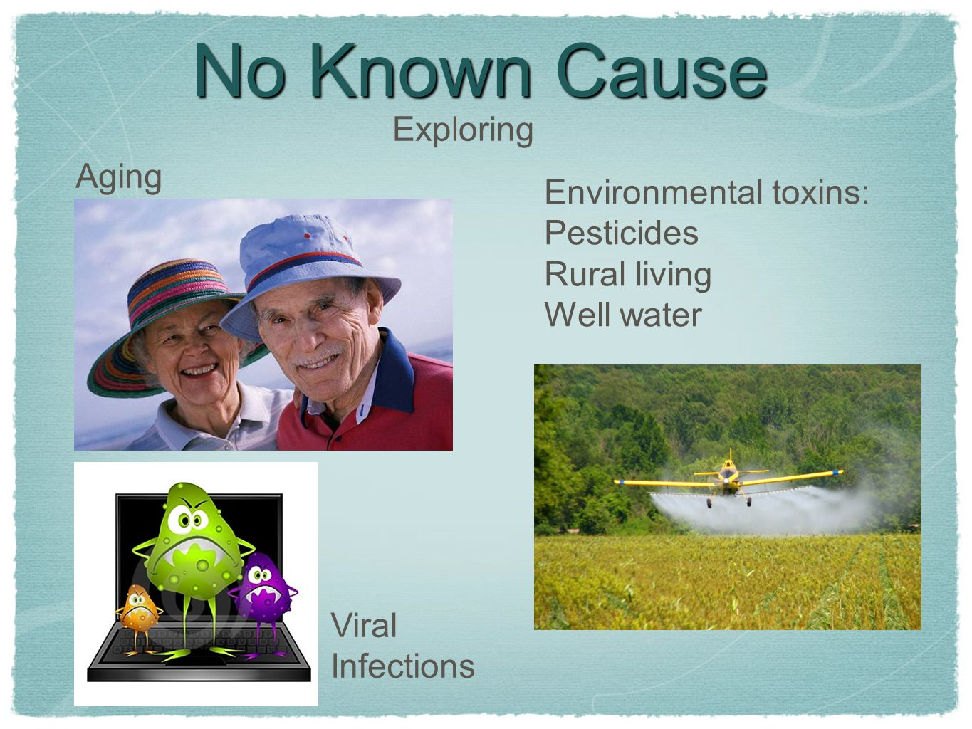 No Known Cause Exploring Aging Environmental toxins: Pesticides Rural living Well water Viral Infections