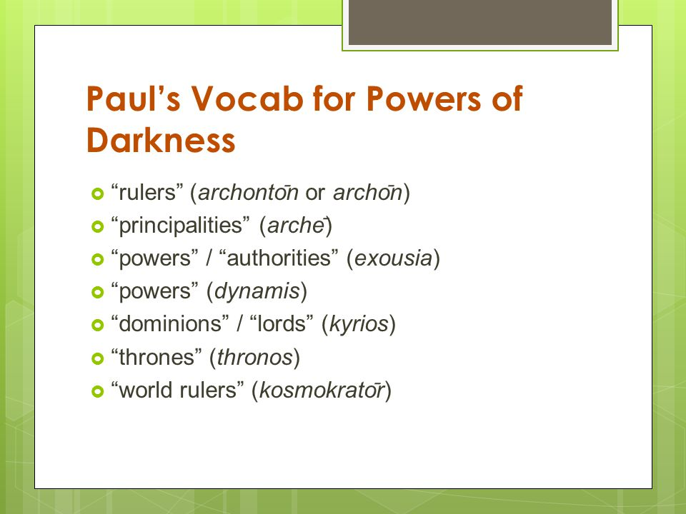 Paul's Vocab for Powers of Darkness  rulers (archonto ̄ n or archo ̄ n)  principalities (arche ̄ )  powers / authorities (exousia)  powers (dynamis)  dominions / lords (kyrios)  thrones (thronos)  world rulers (kosmokrato ̄ r)