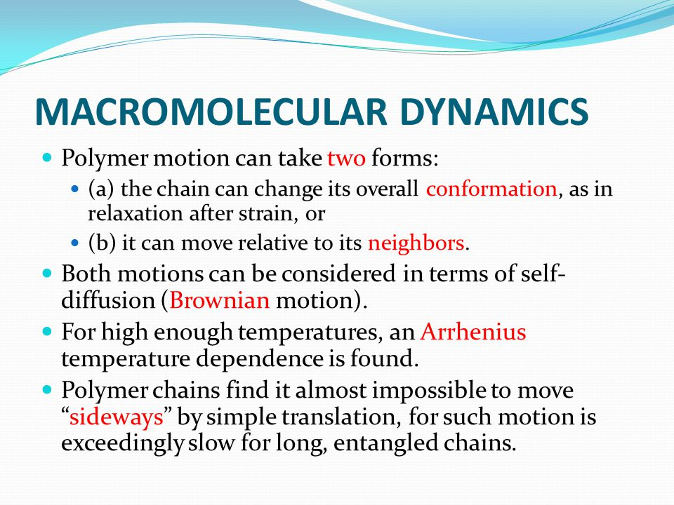 MACROMOLECULAR DYNAMICS Polymer motion can take two forms: (a) the chain can change its overall conformation, as in relaxation after strain, or (b) it can move relative to its neighbors.