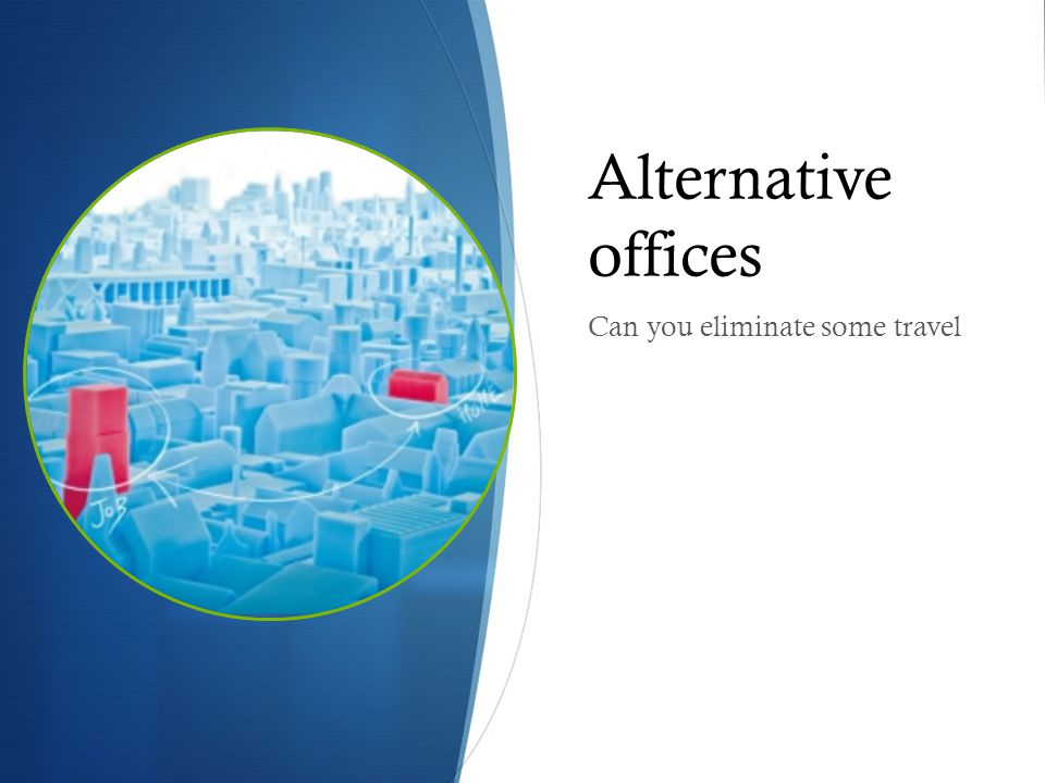 Alternative offices Can you eliminate some travel