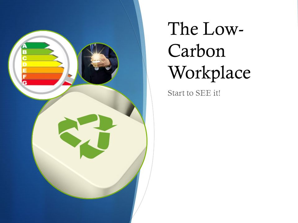 The Low- Carbon Workplace Start to SEE it!