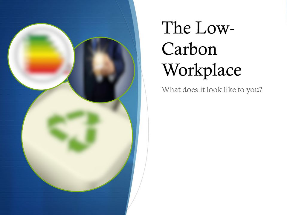 The Low- Carbon Workplace What does it look like to you