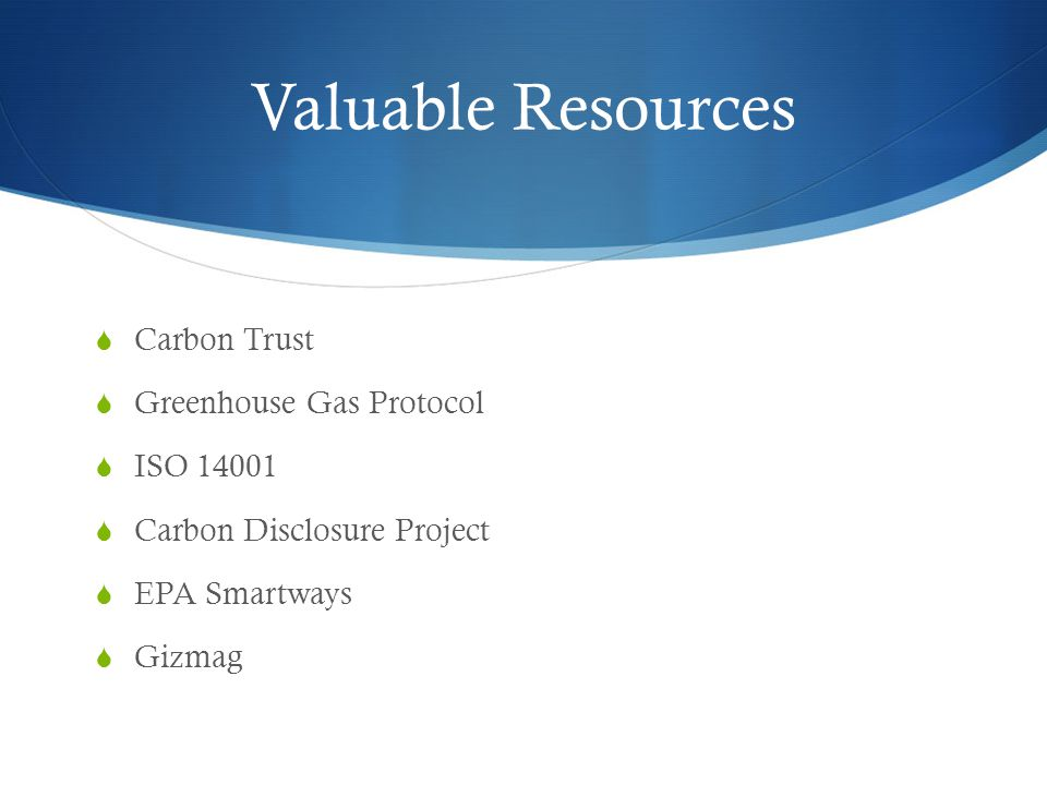 Valuable Resources  Carbon Trust  Greenhouse Gas Protocol  ISO 14001  Carbon Disclosure Project  EPA Smartways  Gizmag