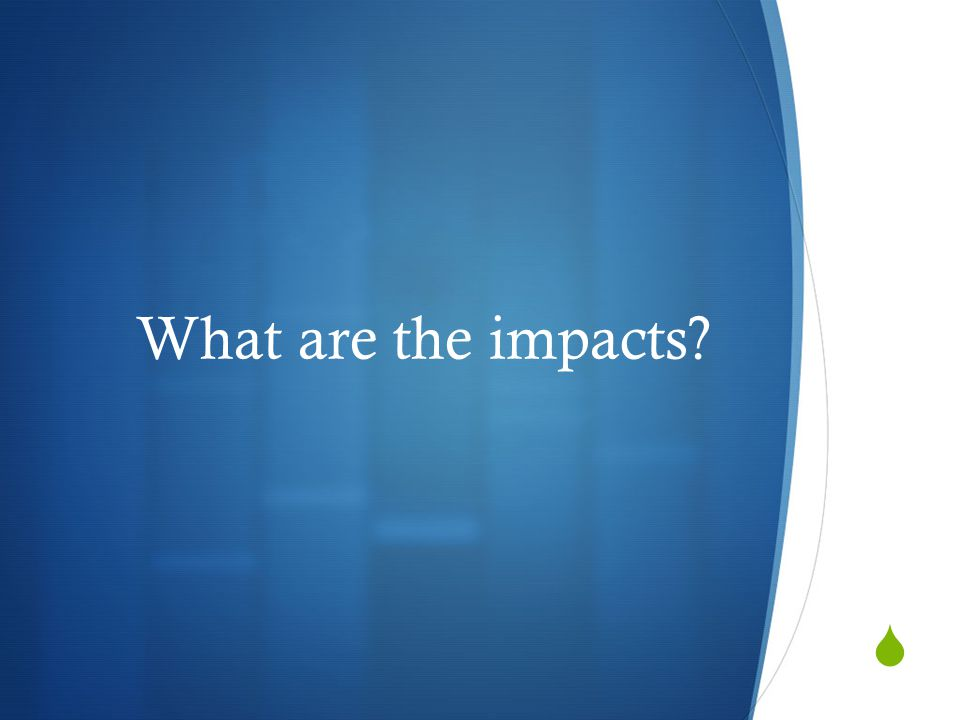  What are the impacts